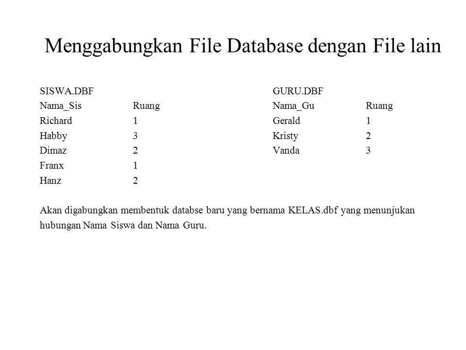 Menggabungkan File Database dengan File lain SISWA.DBFGURU.DBF Nama_SisRuangNama_GuRuang Richard1Gerald1 Habby3Kristy2 Dimaz2Vanda3 Franx1 Hanz2 Akan