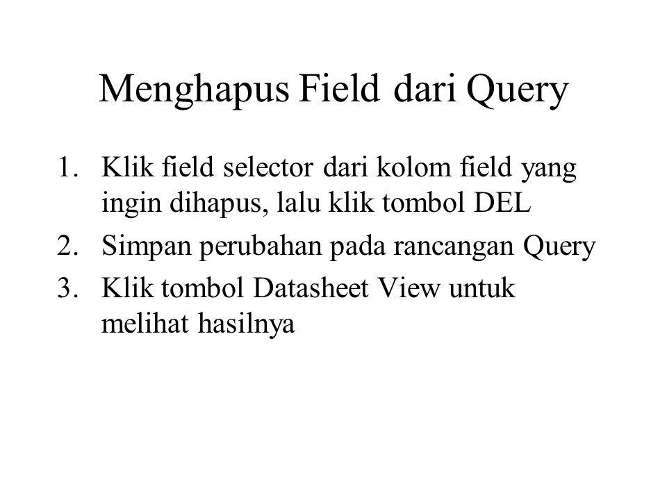 Menghapus Field dari Query 1.Klik field selector dari kolom field yang ingin dihapus, lalu klik tombol DEL 2.Simpan perubahan pada rancangan Query 3.K