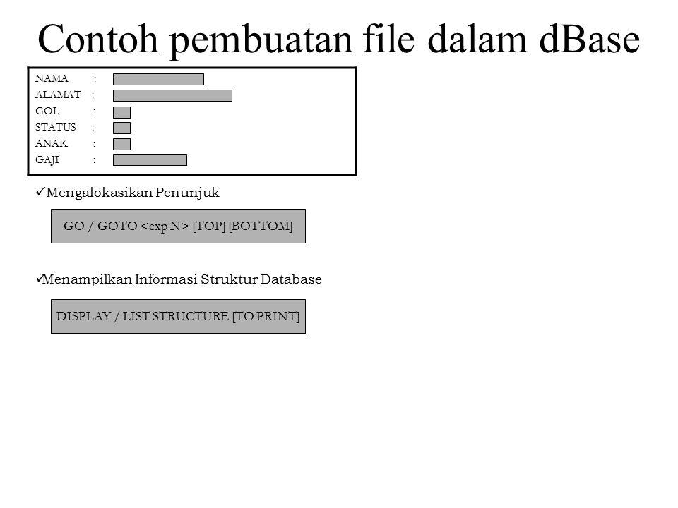 NAMA : ALAMAT : GOL : STATUS : ANAK : GAJI : Contoh pembuatan file dalam dBase Mengalokasikan Penunjuk Menampilkan Informasi Struktur Database GO / GO