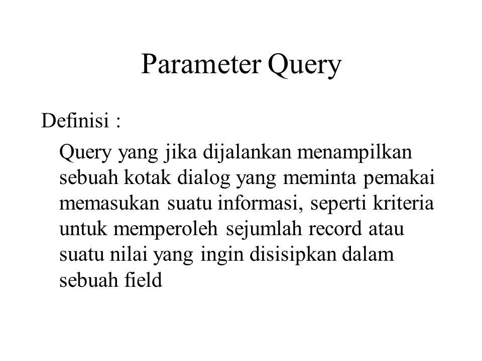 Parameter Query Definisi : Query yang jika dijalankan menampilkan sebuah kotak dialog yang meminta pemakai memasukan suatu informasi, seperti kriteria