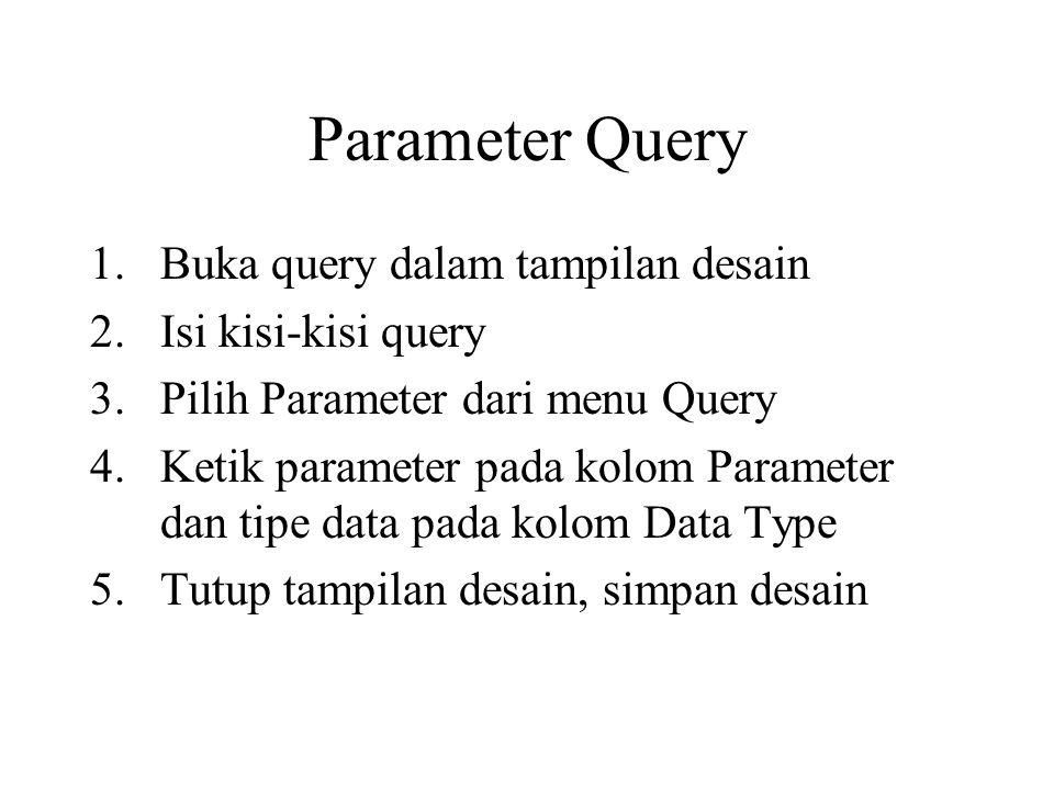 Parameter Query 1.Buka query dalam tampilan desain 2.Isi kisi-kisi query 3.Pilih Parameter dari menu Query 4.Ketik parameter pada kolom Parameter dan