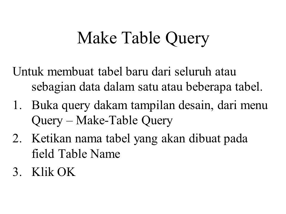 Make Table Query Untuk membuat tabel baru dari seluruh atau sebagian data dalam satu atau beberapa tabel. 1.Buka query dakam tampilan desain, dari men
