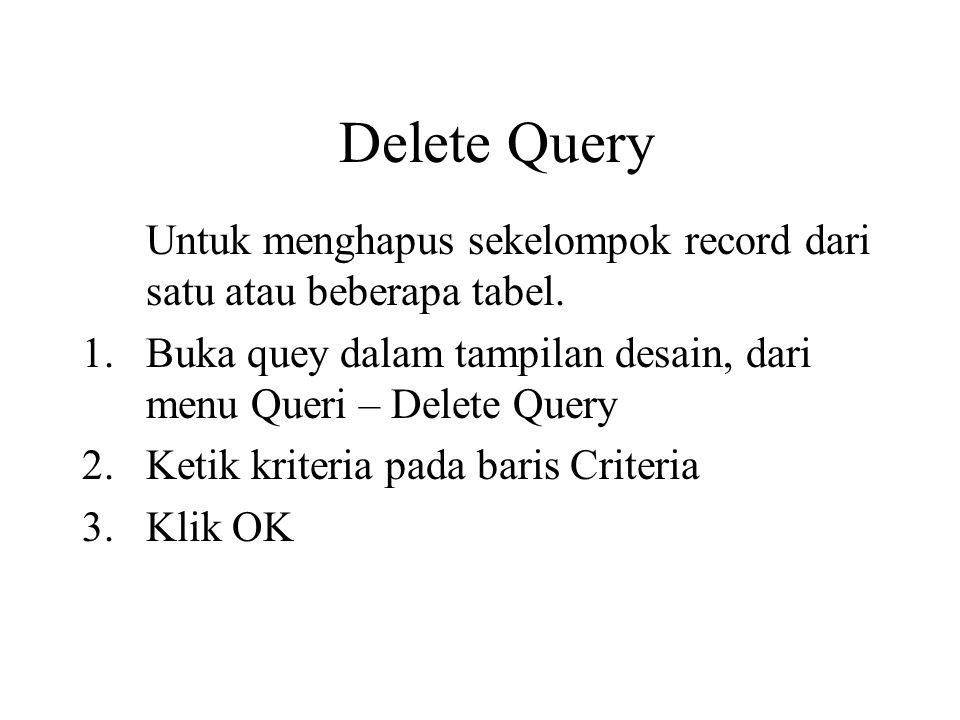 Delete Query Untuk menghapus sekelompok record dari satu atau beberapa tabel. 1.Buka quey dalam tampilan desain, dari menu Queri – Delete Query 2.Keti