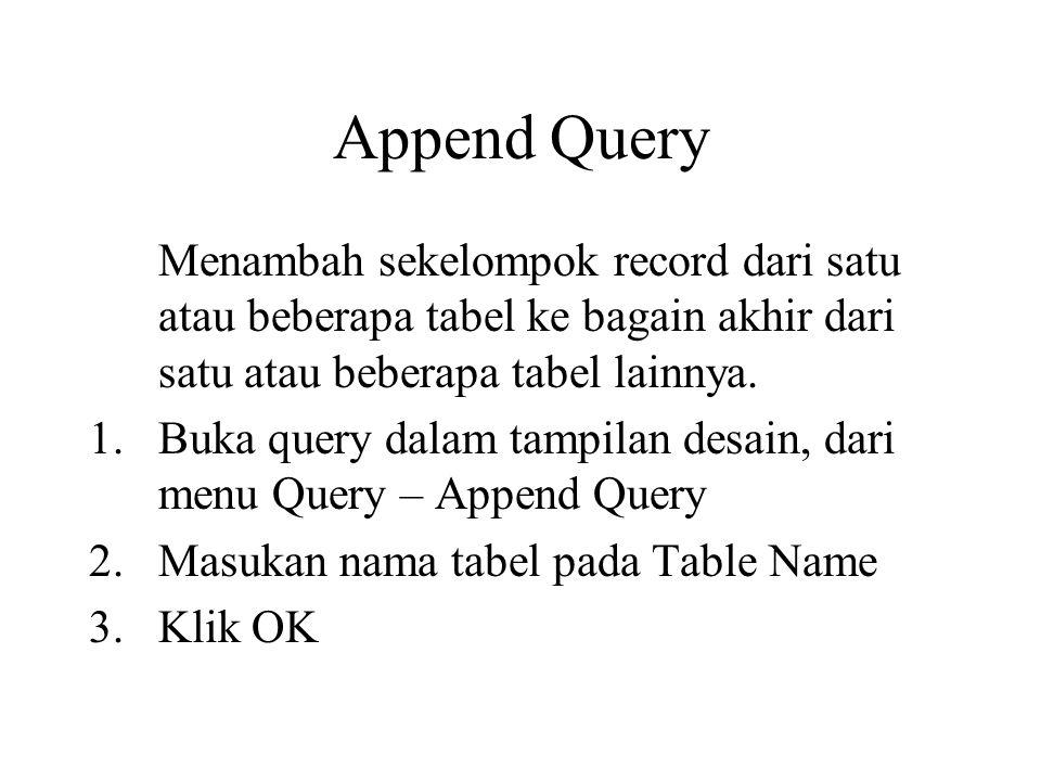 Append Query Menambah sekelompok record dari satu atau beberapa tabel ke bagain akhir dari satu atau beberapa tabel lainnya. 1.Buka query dalam tampil