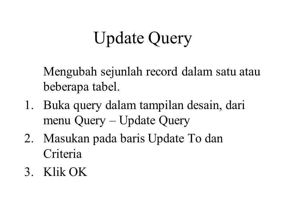 Update Query Mengubah sejunlah record dalam satu atau beberapa tabel. 1.Buka query dalam tampilan desain, dari menu Query – Update Query 2.Masukan pad