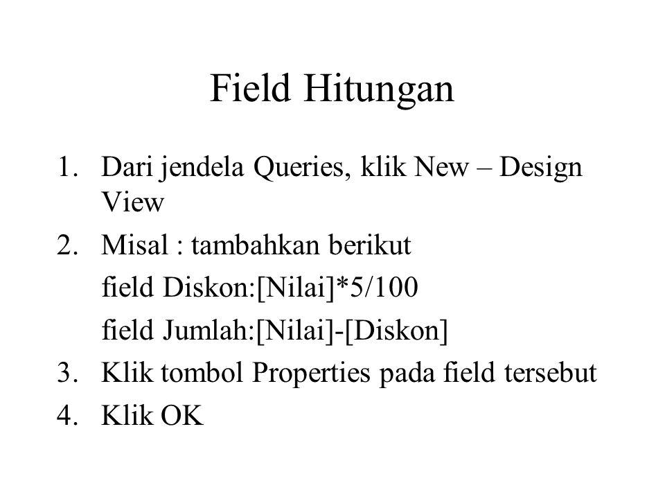 Field Hitungan 1.Dari jendela Queries, klik New – Design View 2.Misal : tambahkan berikut field Diskon:[Nilai]*5/100 field Jumlah:[Nilai]-[Diskon] 3.K