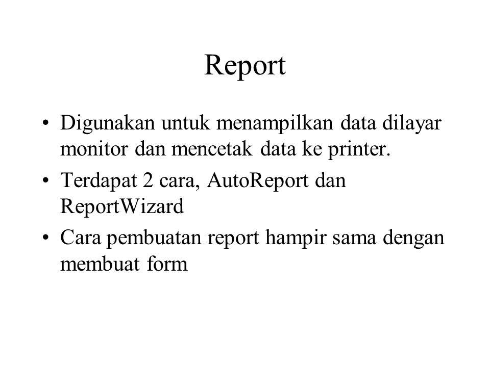 Report Digunakan untuk menampilkan data dilayar monitor dan mencetak data ke printer. Terdapat 2 cara, AutoReport dan ReportWizard Cara pembuatan repo