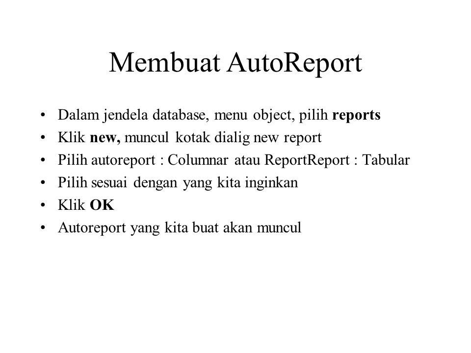 Membuat AutoReport Dalam jendela database, menu object, pilih reports Klik new, muncul kotak dialig new report Pilih autoreport : Columnar atau Report