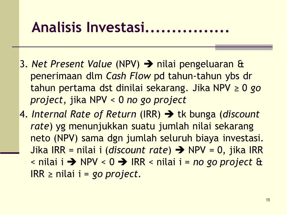 18 3. Net Present Value (NPV)  nilai pengeluaran & penerimaan dlm Cash Flow pd tahun-tahun ybs dr tahun pertama dst dinilai sekarang. Jika NPV ≥ 0 go