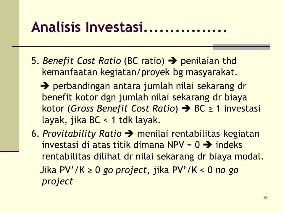19 5. Benefit Cost Ratio (BC ratio)  penilaian thd kemanfaatan kegiatan/proyek bg masyarakat.  perbandingan antara jumlah nilai sekarang dr benefit