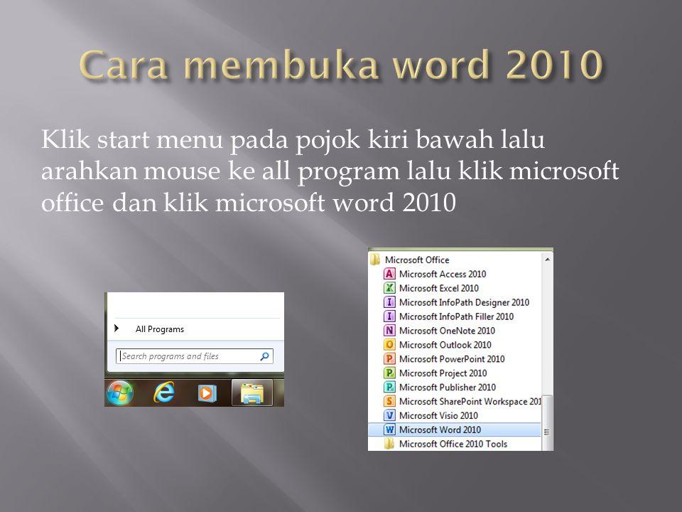 Klik start menu pada pojok kiri bawah lalu arahkan mouse ke all program lalu klik microsoft office dan klik microsoft word 2010