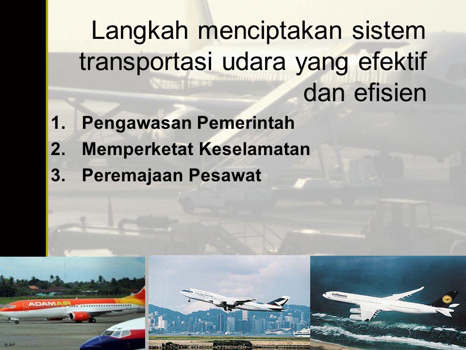 Langkah menciptakan sistem transportasi udara yang efektif dan efisien 1.Pengawasan Pemerintah 2.Memperketat Keselamatan 3.Peremajaan Pesawat