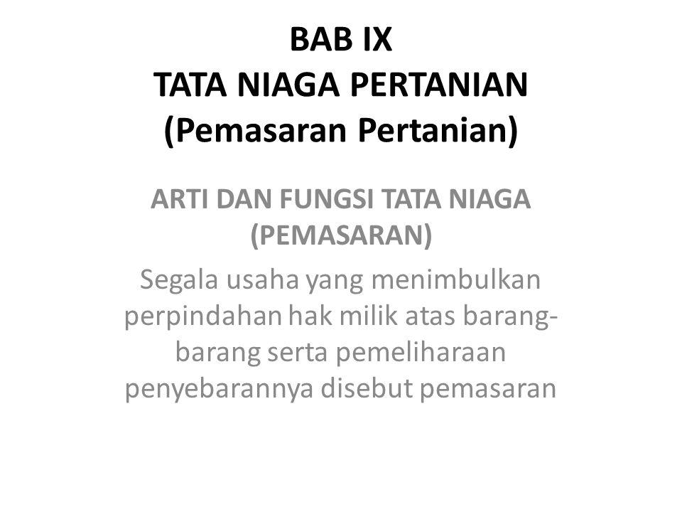 BAB IX TATA NIAGA PERTANIAN (Pemasaran Pertanian) ARTI DAN FUNGSI TATA NIAGA (PEMASARAN) Segala usaha yang menimbulkan perpindahan hak milik atas bara