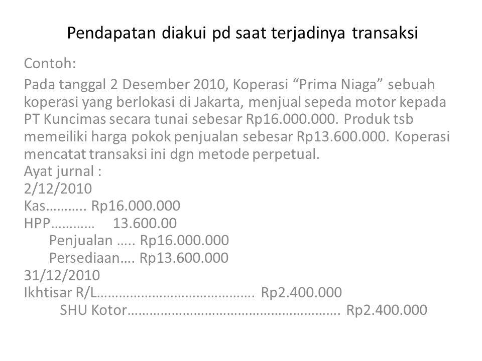 Pendapatan diakui pada saat diterimanya uang Cth : Pd tgl 2 Desember 2010 Koperasi Prima Niaga , sebuah koperasi yang beroperasi di Bandung, menjual kpd anggotanya satu unit sepeda motor secara cicilan.