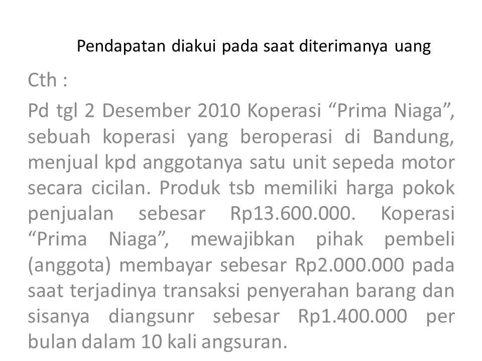 Pendapatan diakui pada saat diterimanya uang Ayat jurnal berkaitan dgn transaksi penjualan cicilan 2/12/2010 Kas………………..Rp2.000.000 Piutang Cicilan Rp14.000.000 HPP………………..