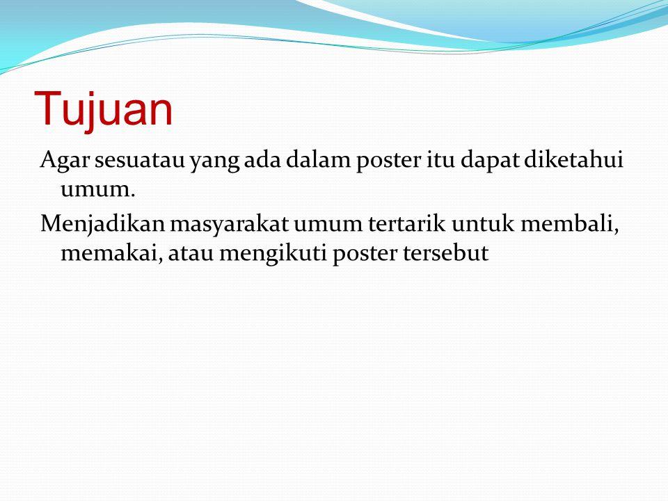 Tujuan Agar sesuatau yang ada dalam poster itu dapat diketahui umum. Menjadikan masyarakat umum tertarik untuk membali, memakai, atau mengikuti poster