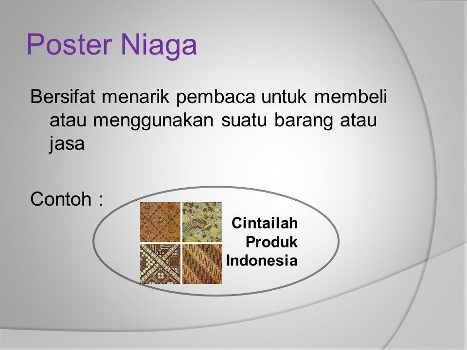 Poster Niaga Bersifat menarik pembaca untuk membeli atau menggunakan suatu barang atau jasa Contoh : Cintailah Produk Indonesia