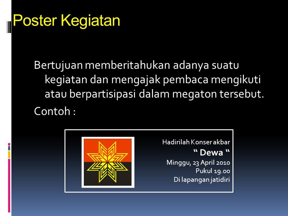 Poster Kegiatan Bertujuan memberitahukan adanya suatu kegiatan dan mengajak pembaca mengikuti atau berpartisipasi dalam megaton tersebut. Contoh : Had