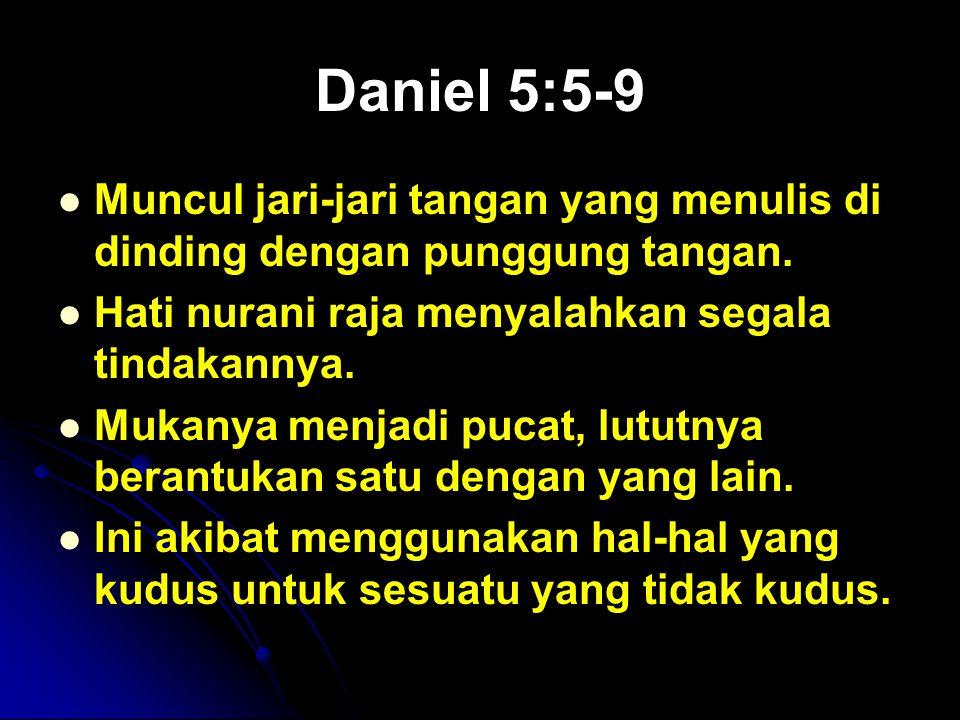 Daniel 5:5-9 Muncul jari-jari tangan yang menulis di dinding dengan punggung tangan. Hati nurani raja menyalahkan segala tindakannya. Mukanya menjadi