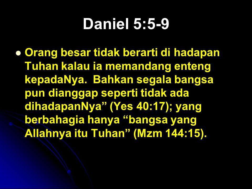 Daniel 5:5-9 Orang besar tidak berarti di hadapan Tuhan kalau ia memandang enteng kepadaNya. Bahkan segala bangsa pun dianggap seperti tidak ada dihad