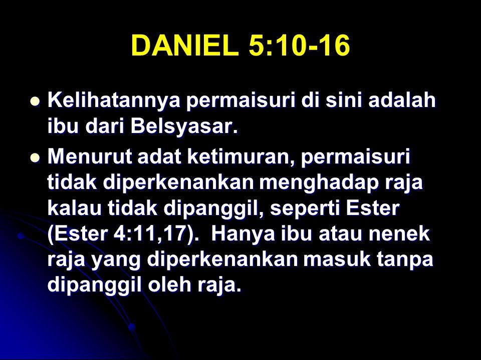 DANIEL 5:10-16 Kelihatannya permaisuri di sini adalah ibu dari Belsyasar. Kelihatannya permaisuri di sini adalah ibu dari Belsyasar. Menurut adat keti