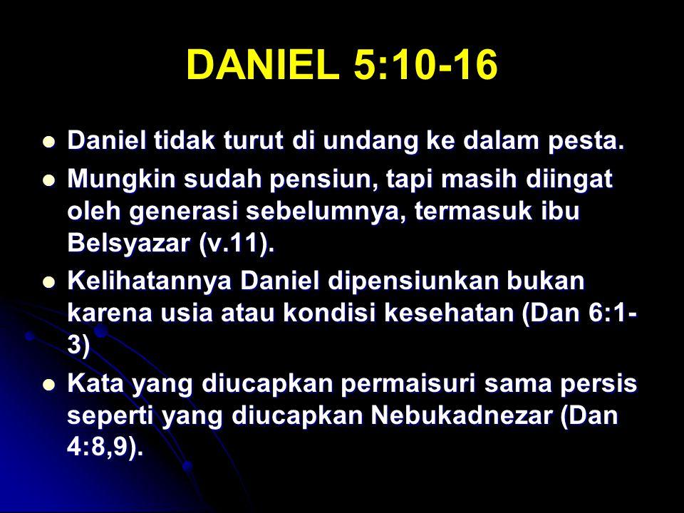 DANIEL 5:10-16 Daniel tidak turut di undang ke dalam pesta. Daniel tidak turut di undang ke dalam pesta. Mungkin sudah pensiun, tapi masih diingat ole