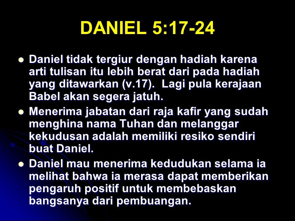 DANIEL 5:17-24 Daniel tidak tergiur dengan hadiah karena arti tulisan itu lebih berat dari pada hadiah yang ditawarkan (v.17). Lagi pula kerajaan Babe