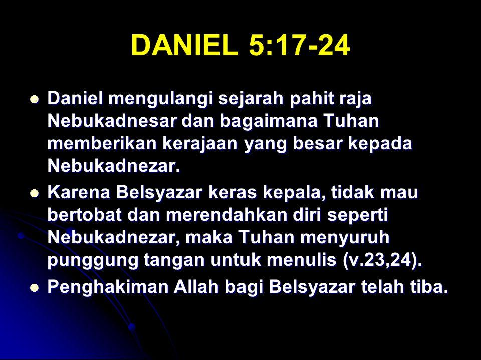 DANIEL 5:17-24 Daniel mengulangi sejarah pahit raja Nebukadnesar dan bagaimana Tuhan memberikan kerajaan yang besar kepada Nebukadnezar. Daniel mengul