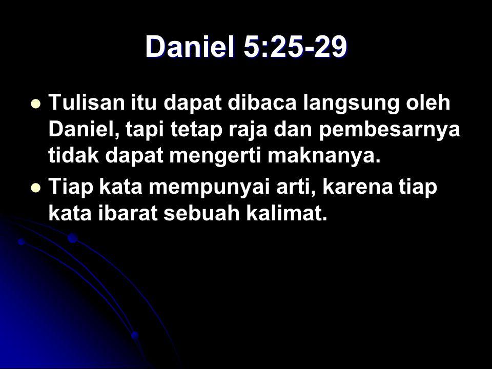 Daniel 5:25-29 Tulisan itu dapat dibaca langsung oleh Daniel, tapi tetap raja dan pembesarnya tidak dapat mengerti maknanya. Tiap kata mempunyai arti,