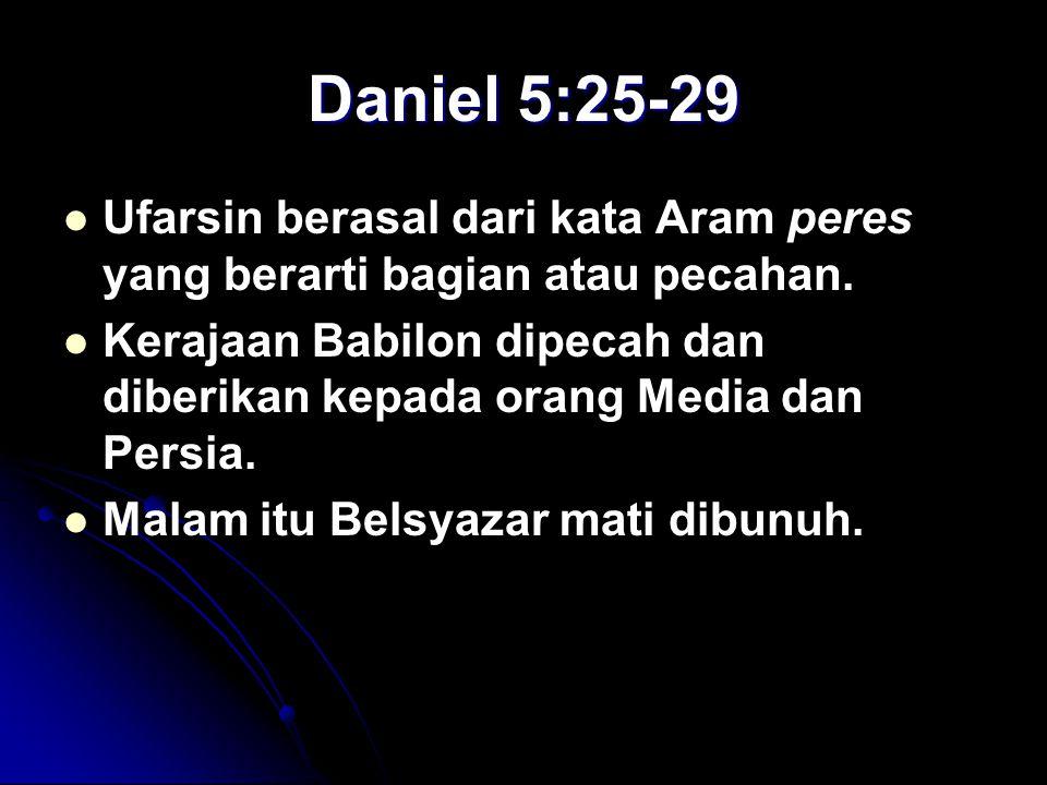 Daniel 5:25-29 Ufarsin berasal dari kata Aram peres yang berarti bagian atau pecahan. Kerajaan Babilon dipecah dan diberikan kepada orang Media dan Pe