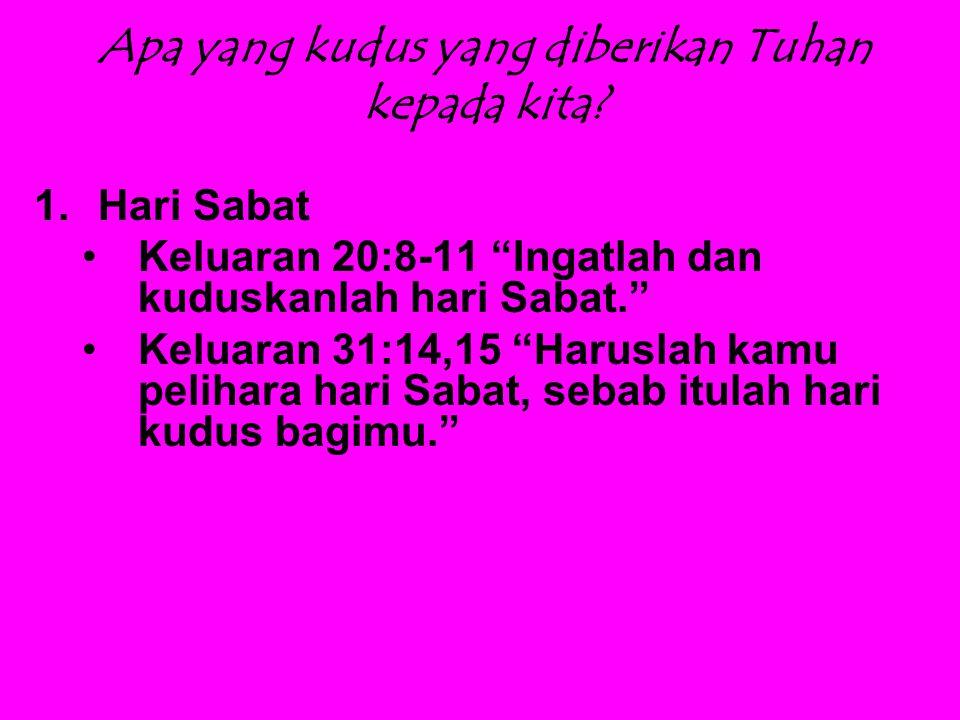 """Apa yang kudus yang diberikan Tuhan kepada kita? 1.Hari Sabat Keluaran 20:8-11 """"Ingatlah dan kuduskanlah hari Sabat."""" Keluaran 31:14,15 """"Haruslah kamu"""