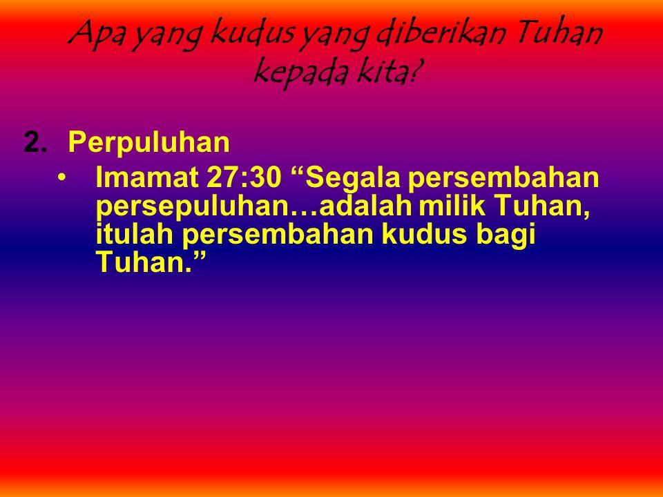 """Apa yang kudus yang diberikan Tuhan kepada kita? 2.Perpuluhan Imamat 27:30 """"Segala persembahan persepuluhan…adalah milik Tuhan, itulah persembahan kud"""