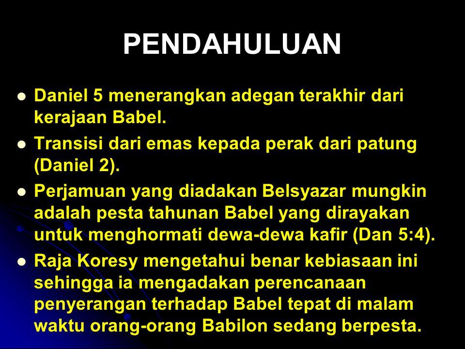 PENDAHULUAN Daniel 5 menerangkan adegan terakhir dari kerajaan Babel. Transisi dari emas kepada perak dari patung (Daniel 2). Perjamuan yang diadakan