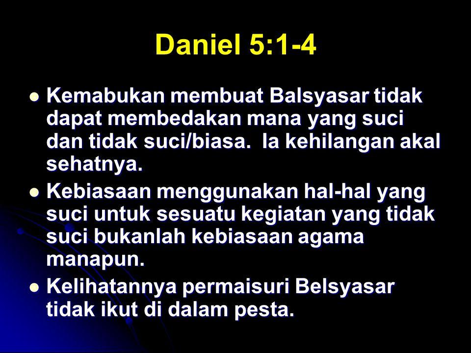 Daniel 5:1-4 Kemabukan membuat Balsyasar tidak dapat membedakan mana yang suci dan tidak suci/biasa. Ia kehilangan akal sehatnya. Kemabukan membuat Ba