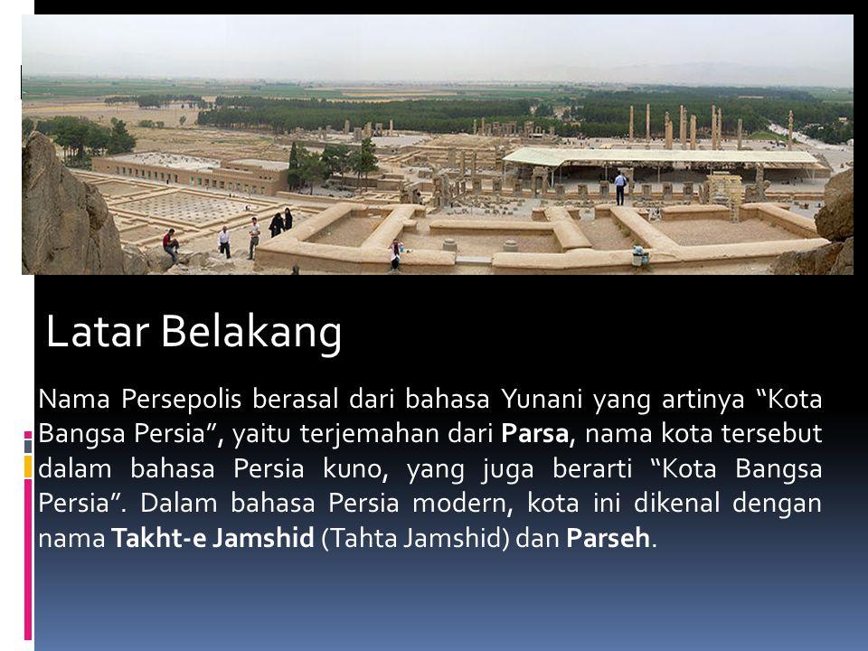 The Ruins persepolis Latar Belakang Nama Persepolis berasal dari bahasa Yunani yang artinya Kota Bangsa Persia , yaitu terjemahan dari Parsa, nama kota tersebut dalam bahasa Persia kuno, yang juga berarti Kota Bangsa Persia .