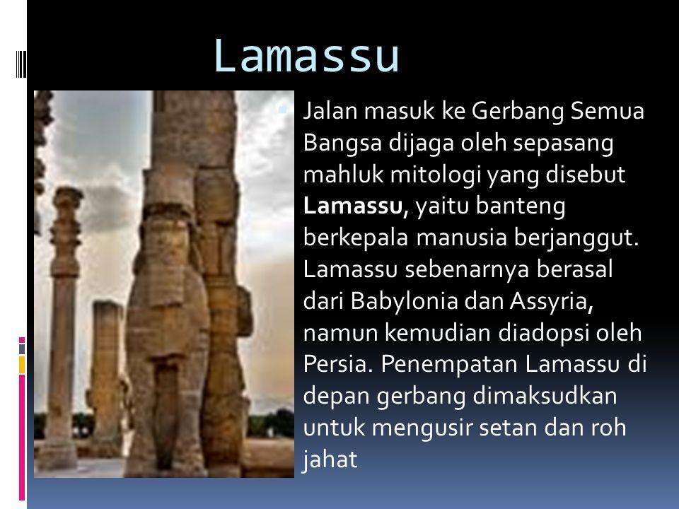 Lamassu  Jalan masuk ke Gerbang Semua Bangsa dijaga oleh sepasang mahluk mitologi yang disebut Lamassu, yaitu banteng berkepala manusia berjanggut.