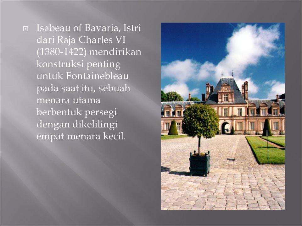  Isabeau of Bavaria, Istri dari Raja Charles VI (1380-1422) mendirikan konstruksi penting untuk Fontainebleau pada saat itu, sebuah menara utama berb