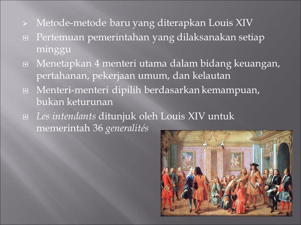  Metode-metode baru yang diterapkan Louis XIV  Pertemuan pemerintahan yang dilaksanakan setiap minggu  Menetapkan 4 menteri utama dalam bidang keua