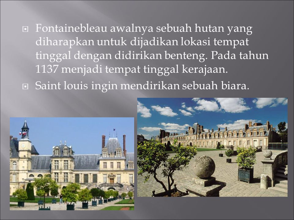  Fontainebleau awalnya sebuah hutan yang diharapkan untuk dijadikan lokasi tempat tinggal dengan didirikan benteng. Pada tahun 1137 menjadi tempat ti