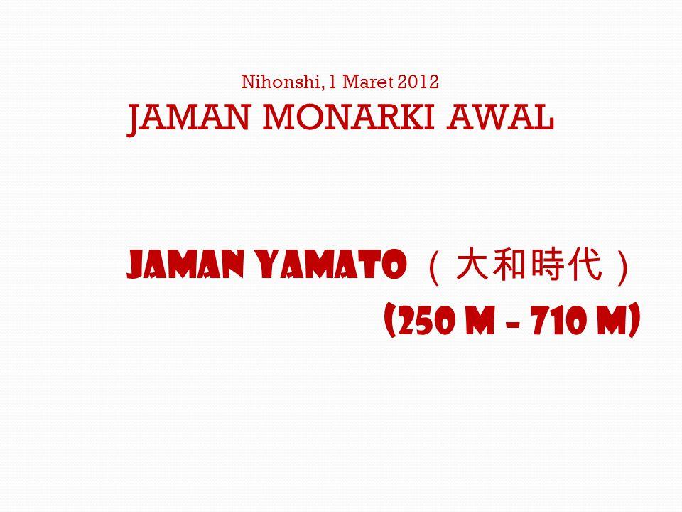 Nihonshi, 1 Maret 2012 JAMAN MONARKI AWAL Jaman Yamato (大和時代) (250 M – 710 M)