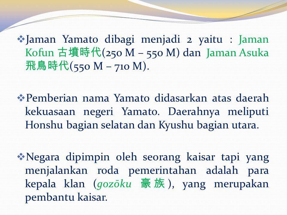  Jaman Yamato dibagi menjadi 2 yaitu : Jaman Kofun 古墳時代 (250 M – 550 M) dan Jaman Asuka 飛鳥時代 (550 M – 710 M).
