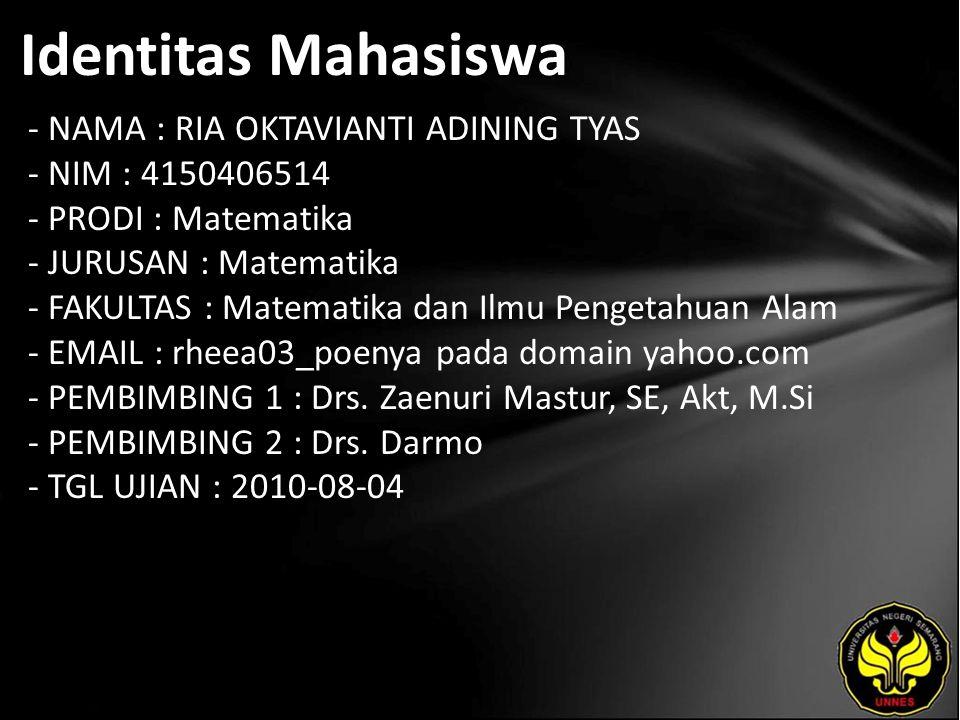 Identitas Mahasiswa - NAMA : RIA OKTAVIANTI ADINING TYAS - NIM : 4150406514 - PRODI : Matematika - JURUSAN : Matematika - FAKULTAS : Matematika dan Ilmu Pengetahuan Alam - EMAIL : rheea03_poenya pada domain yahoo.com - PEMBIMBING 1 : Drs.