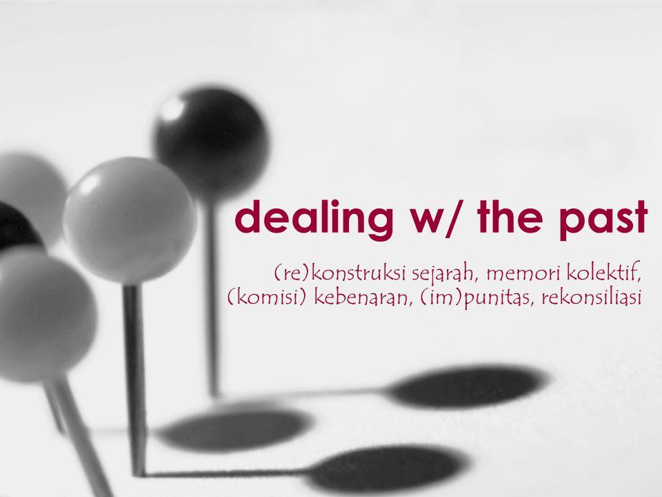dealing w/ the past (re)konstruksi sejarah, memori kolektif, (komisi) kebenaran, (im)punitas, rekonsiliasi