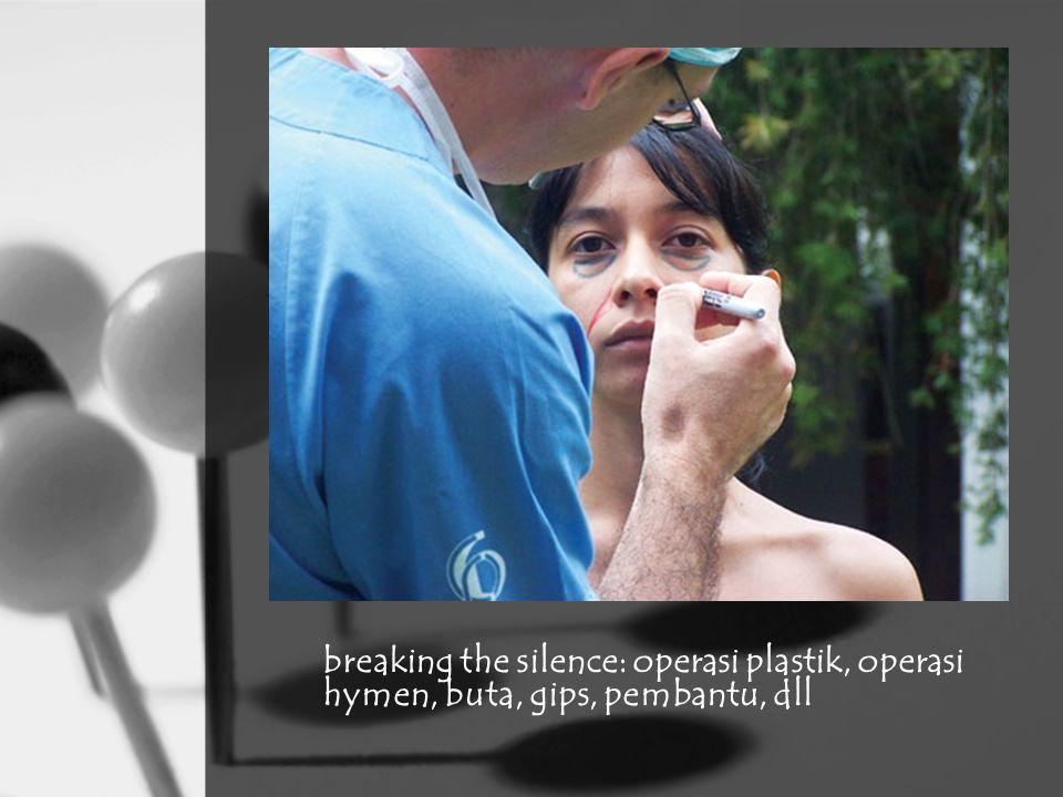 breaking the silence: operasi plastik, operasi hymen, buta, gips, pembantu, dll