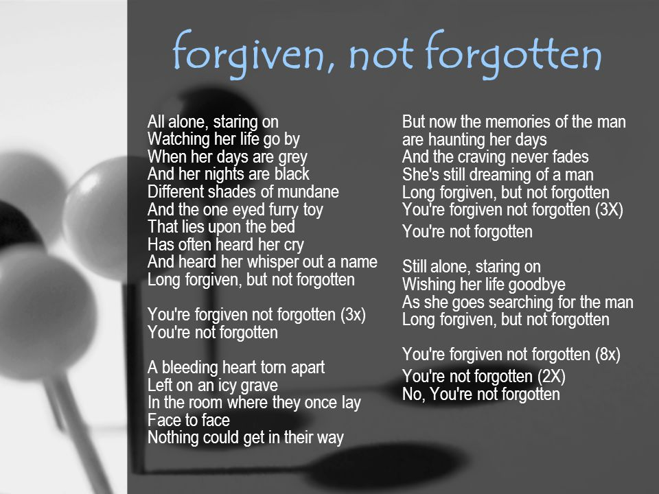 forgiven, not forgotten All alone, staring on Watching her life go by When her days are grey And her nights are black Different shades of mundane And the one eyed furry toy That lies upon the bed Has often heard her cry And heard her whisper out a name Long forgiven, but not forgotten You re forgiven not forgotten (3x) You re not forgotten A bleeding heart torn apart Left on an icy grave In the room where they once lay Face to face Nothing could get in their way But now the memories of the man are haunting her days And the craving never fades She s still dreaming of a man Long forgiven, but not forgotten You re forgiven not forgotten (3X) You re not forgotten Still alone, staring on Wishing her life goodbye As she goes searching for the man Long forgiven, but not forgotten You re forgiven not forgotten (8x) You re not forgotten (2X) No, You re not forgotten