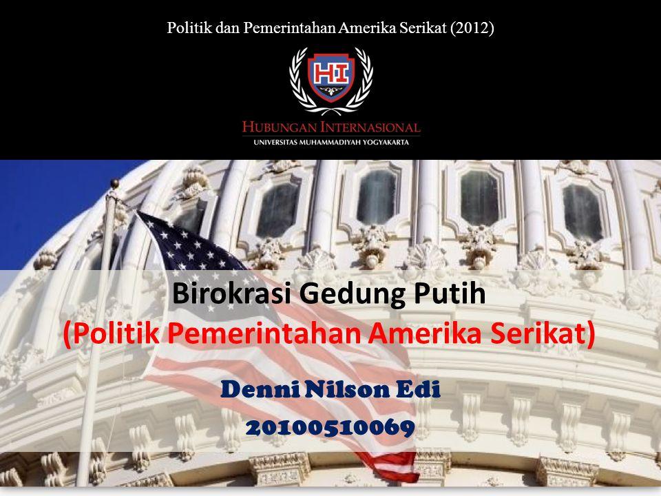 Birokrasi Gedung Putih (Politik Pemerintahan Amerika Serikat) Denni Nilson Edi 20100510069 Politik dan Pemerintahan Amerika Serikat (2012)