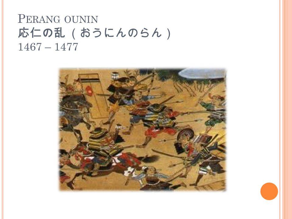 P ERANG OUNIN 応仁の乱 (おうにんのらん) 1467 – 1477