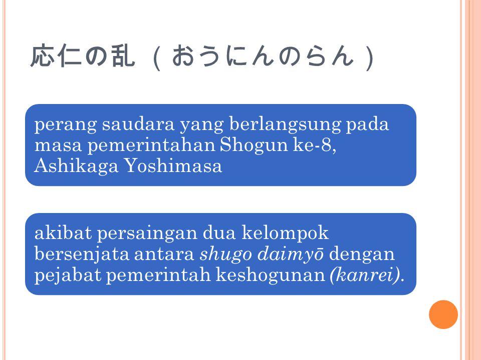 応仁の乱 (おうにんのらん) perang saudara yang berlangsung pada masa pemerintahan Shogun ke-8, Ashikaga Yoshimasa akibat persaingan dua kelompok bersenjata antara shugo daimyō dengan pejabat pemerintah keshogunan (kanrei).