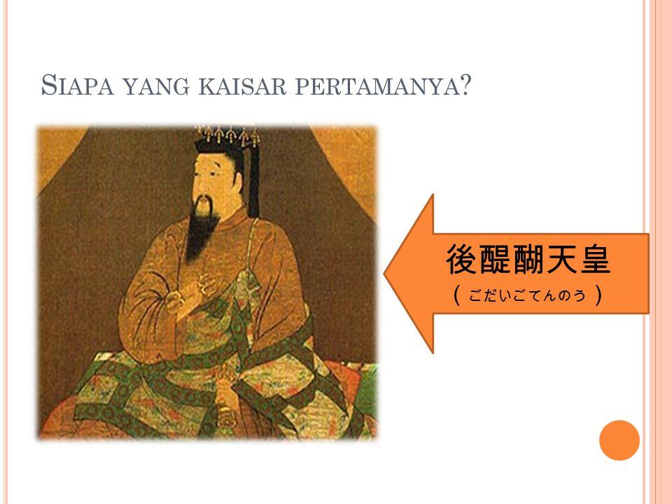 S IAPA YANG KAISAR PERTAMANYA 後醍醐天皇 ( ごだいごてんのう )
