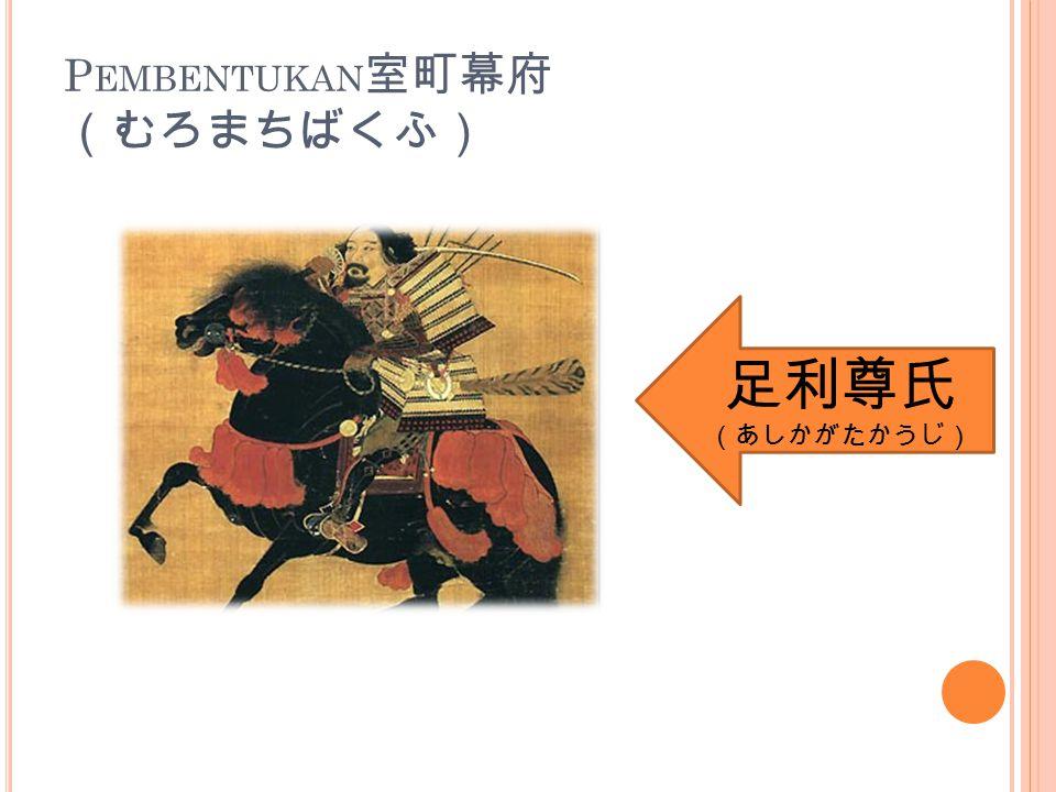 P EMBENTUKAN 室町幕府 (むろまちばくふ) 足利尊氏 (あしかがたかうじ)
